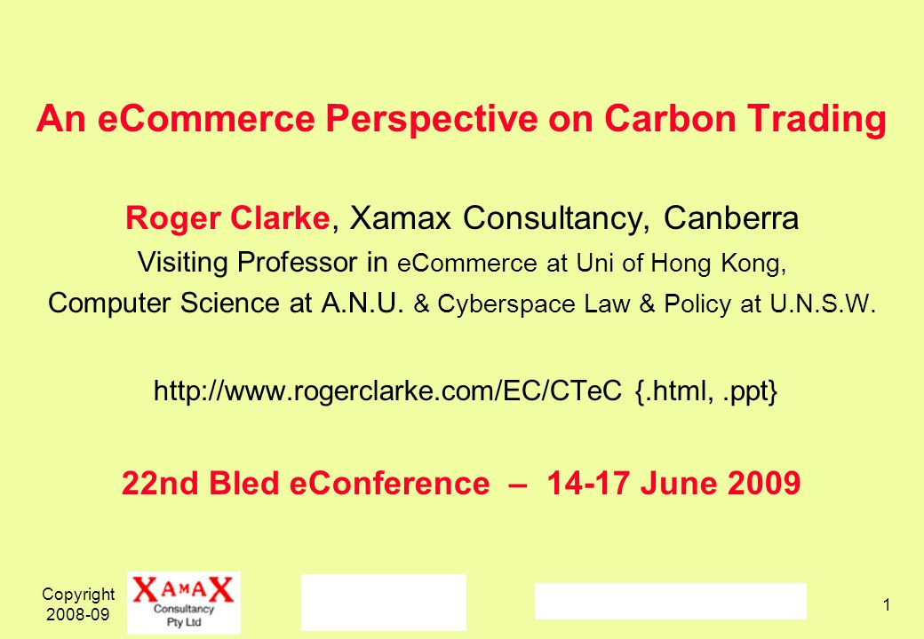 Copyright 2008-09 1 An eCommerce Perspective on Carbon Trading Roger Clarke, Xamax Consultancy, Canberra Visiting Professor in eCommerce at Uni of Hong Kong, Computer Science at A.N.U.