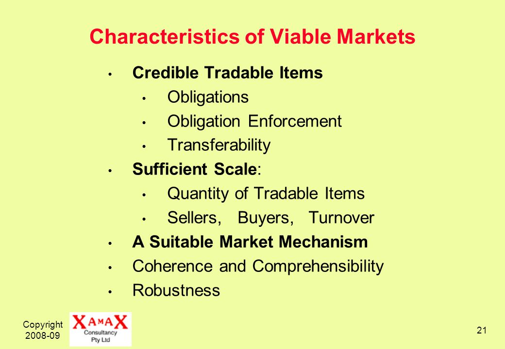 Copyright 2008-09 21 Characteristics of Viable Markets Credible Tradable Items Obligations Obligation Enforcement Transferability Sufficient Scale: Quantity of Tradable Items Sellers, Buyers, Turnover A Suitable Market Mechanism Coherence and Comprehensibility Robustness