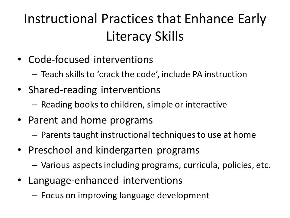 Instructional Practices that Enhance Early Literacy Skills Code-focused interventions – Teach skills to crack the code, include PA instruction Shared-