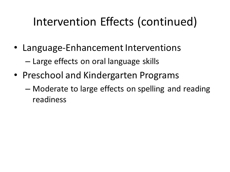Intervention Effects (continued) Language-Enhancement Interventions – Large effects on oral language skills Preschool and Kindergarten Programs – Mode