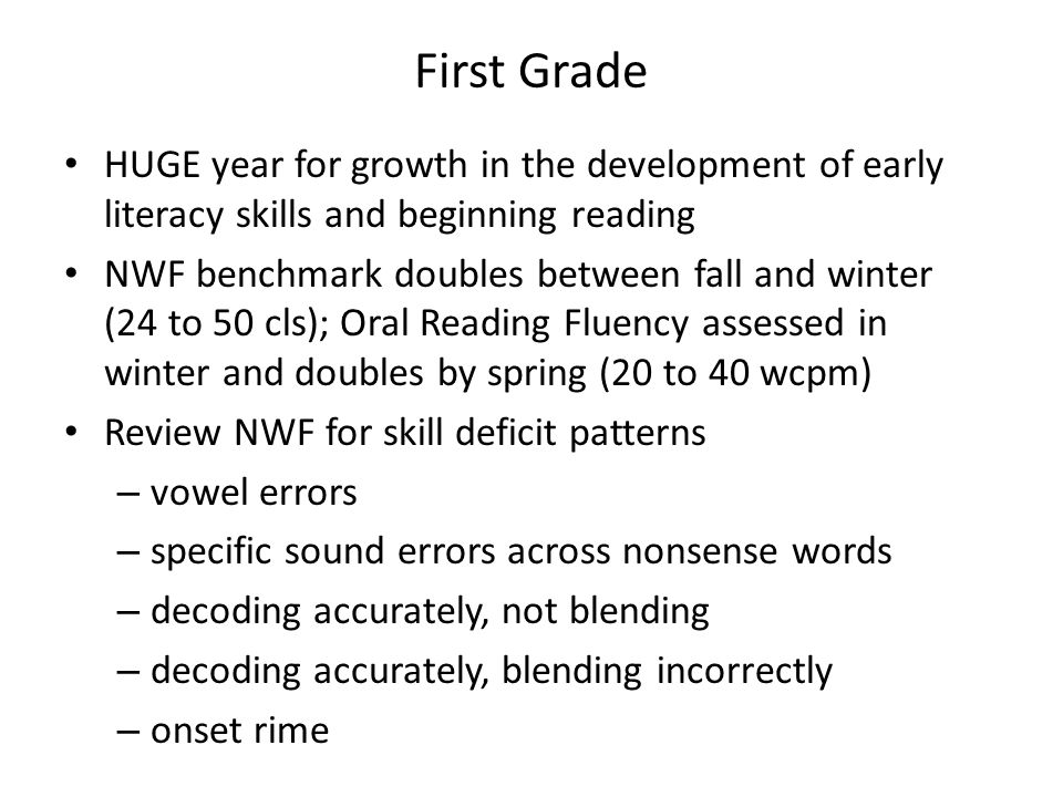 First Grade HUGE year for growth in the development of early literacy skills and beginning reading NWF benchmark doubles between fall and winter (24 t