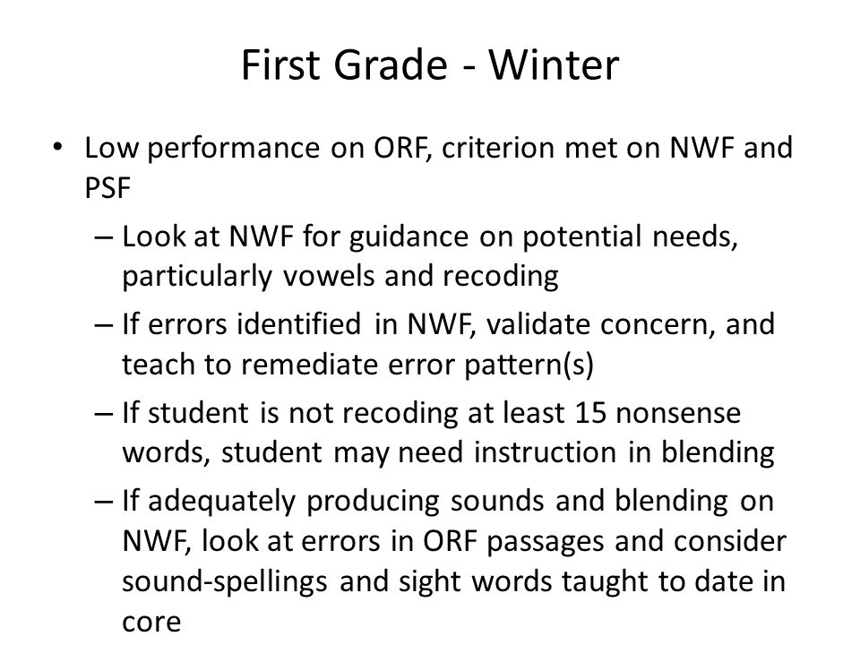 First Grade - Winter Low performance on ORF, criterion met on NWF and PSF – Look at NWF for guidance on potential needs, particularly vowels and recod