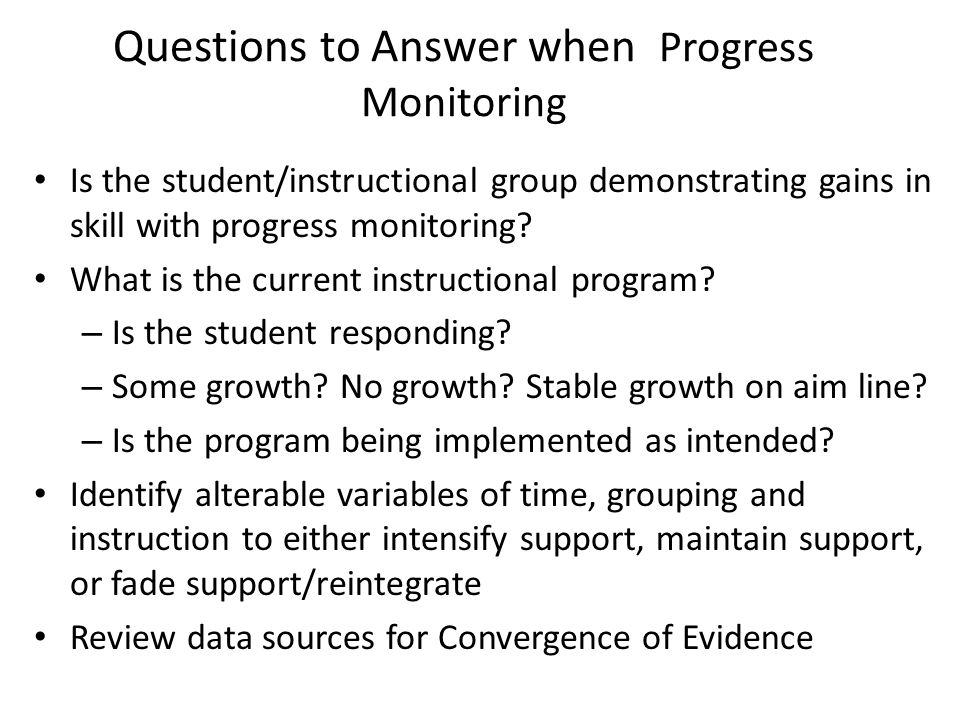Questions to Answer when Progress Monitoring Is the student/instructional group demonstrating gains in skill with progress monitoring? What is the cur