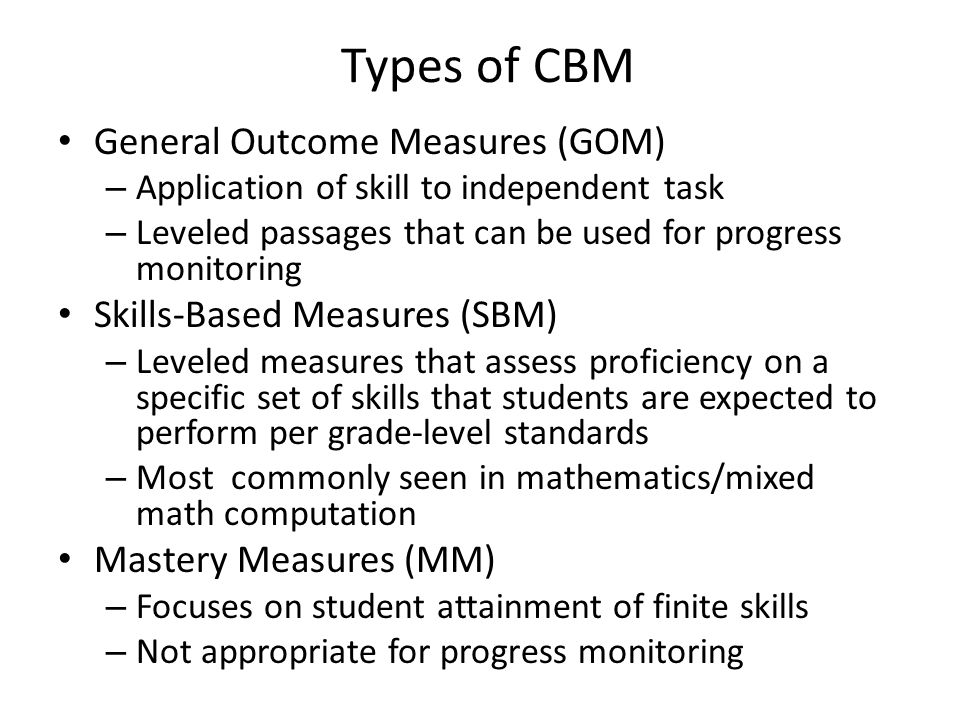 Types of CBM General Outcome Measures (GOM) – Application of skill to independent task – Leveled passages that can be used for progress monitoring Ski