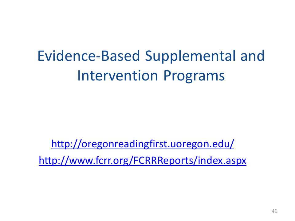 Evidence-Based Supplemental and Intervention Programs http://oregonreadingfirst.uoregon.edu/ http://www.fcrr.org/FCRRReports/index.aspx 40