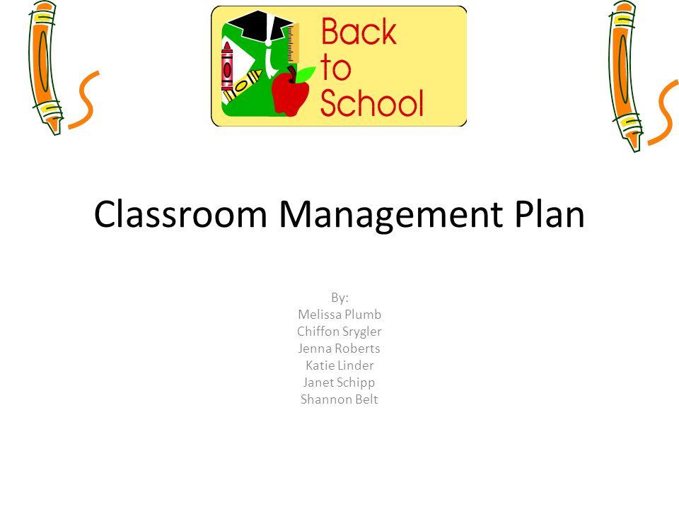Classroom Management Plan By: Melissa Plumb Chiffon Srygler Jenna Roberts Katie Linder Janet Schipp Shannon Belt