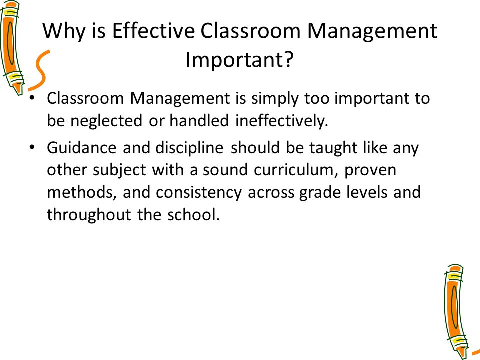 Why is Effective Classroom Management Important? Classroom Management is simply too important to be neglected or handled ineffectively. Guidance and d