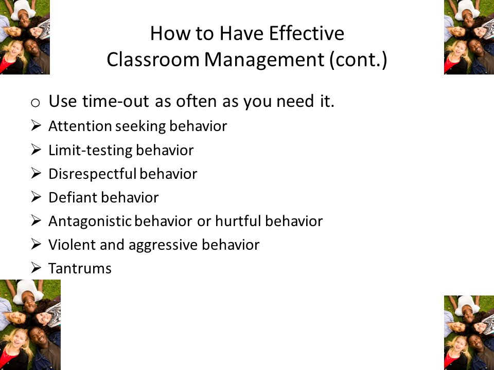 How to Have Effective Classroom Management (cont.) o Use time-out as often as you need it. Attention seeking behavior Limit-testing behavior Disrespec