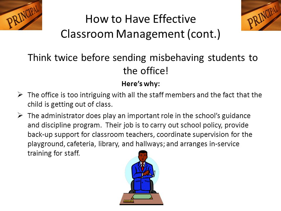How to Have Effective Classroom Management (cont.) Think twice before sending misbehaving students to the office! Heres why: The office is too intrigu
