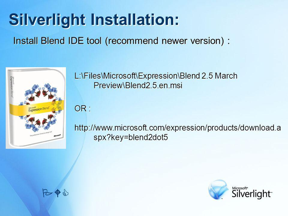 Install Blend IDE tool (recommend newer version) : Silverlight Installation: PWC L:\Files\Microsoft\Expression\Blend 2.5 March Preview\Blend2.5.en.msi OR : http://www.microsoft.com/expression/products/download.a spx?key=blend2dot5 L:\Files\Microsoft\Expression\Blend 2.5 March Preview\Blend2.5.en.msi OR : http://www.microsoft.com/expression/products/download.a spx?key=blend2dot5
