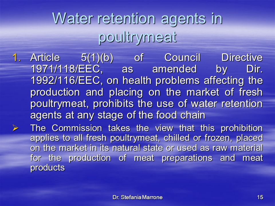 Dr. Stefania Marrone15 Water retention agents in poultrymeat 1.Article 5(1)(b) of Council Directive 1971/118/EEC, as amended by Dir. 1992/116/EEC, on