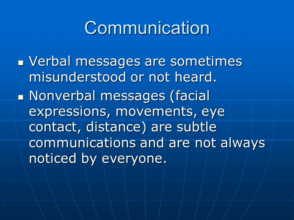 Communication Verbal messages are sometimes misunderstood or not heard. Verbal messages are sometimes misunderstood or not heard. Nonverbal messages (