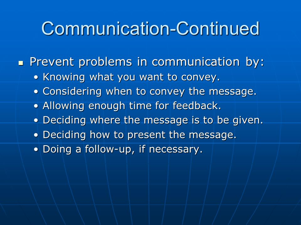 Communication-Continued Prevent problems in communication by: Prevent problems in communication by: Knowing what you want to convey.Knowing what you w