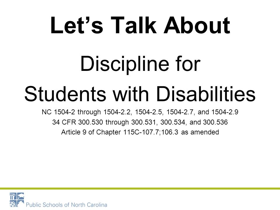 Lets Talk About Discipline for Students with Disabilities NC 1504-2 through 1504-2.2, 1504-2.5, 1504-2.7, and 1504-2.9 34 CFR 300.530 through 300.531,