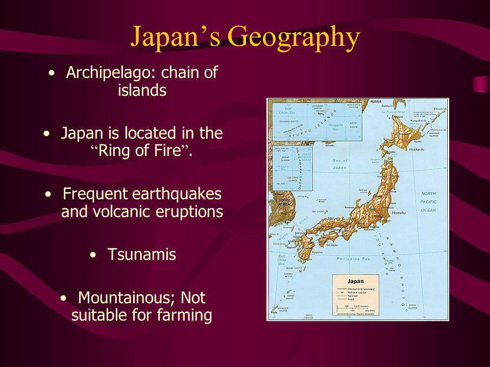 Japans Geography Archipelago: chain of islands Japan is located in the Ring of Fire. Frequent earthquakes and volcanic eruptions Tsunamis Mountainous;