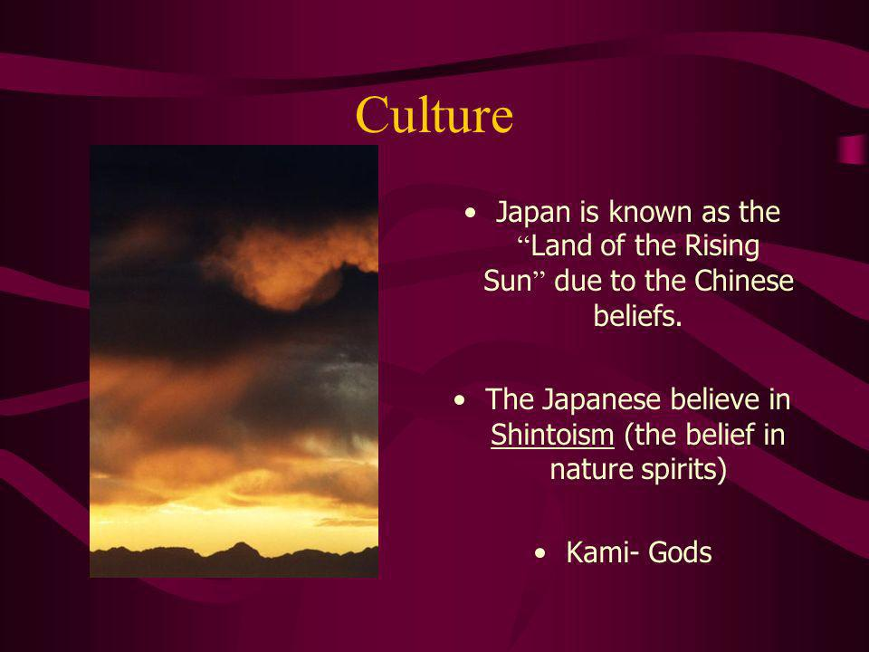 Culture Japan is known as the Land of the Rising Sun due to the Chinese beliefs. The Japanese believe in Shintoism (the belief in nature spirits) Kami