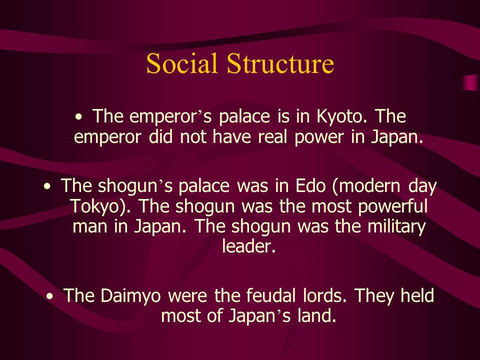 Social Structure The emperor s palace is in Kyoto. The emperor did not have real power in Japan. The shogun s palace was in Edo (modern day Tokyo). Th