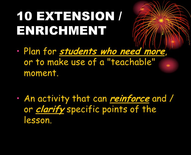 10 EXTENSION / ENRICHMENT Plan for students who need more, or to make use of a