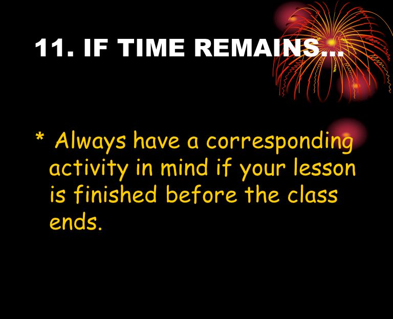 11. IF TIME REMAINS… * Always have a corresponding activity in mind if your lesson is finished before the class ends.