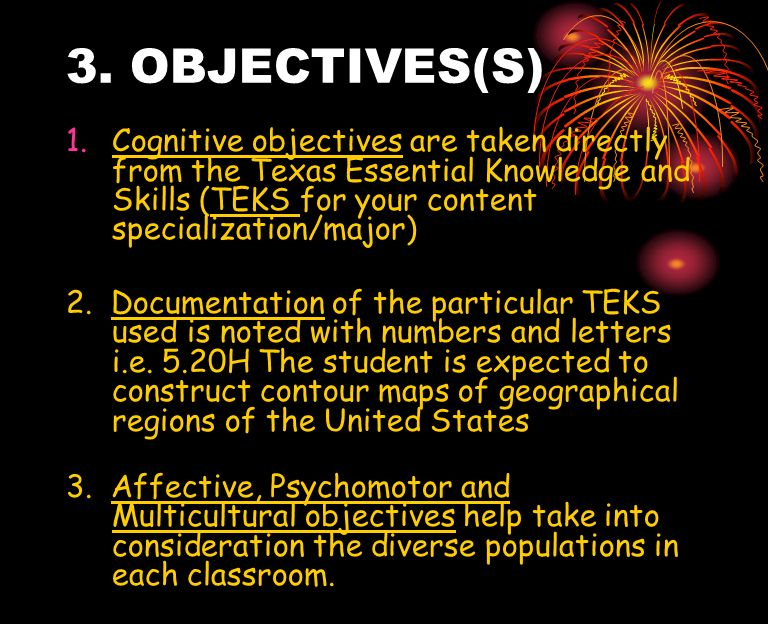 3. OBJECTIVES(S) 1.Cognitive objectives are taken directly from the Texas Essential Knowledge and Skills (TEKS for your content specialization/major)