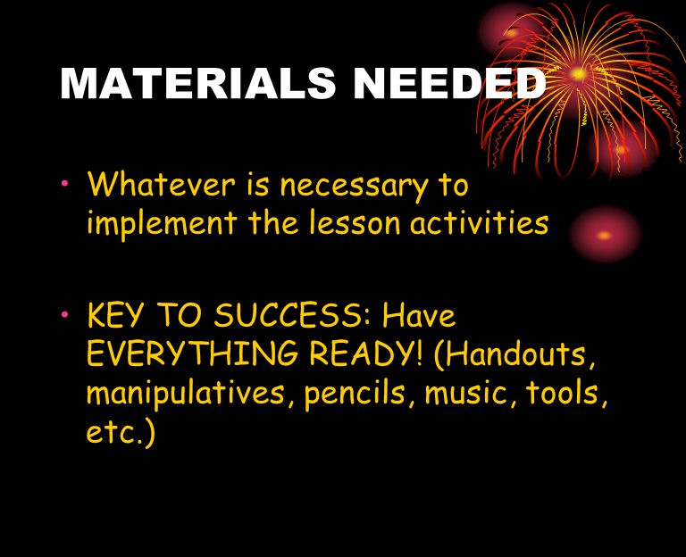 MATERIALS NEEDED Whatever is necessary to implement the lesson activities KEY TO SUCCESS: Have EVERYTHING READY! (Handouts, manipulatives, pencils, mu