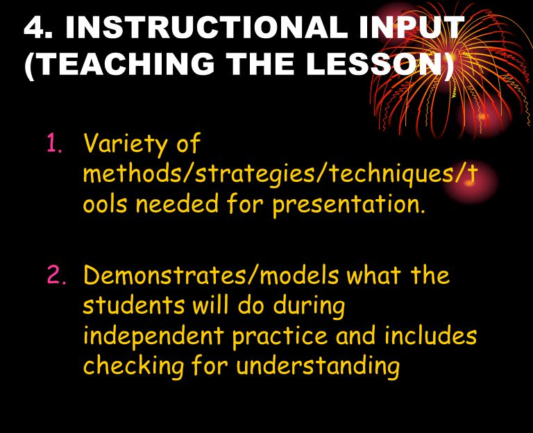 4. INSTRUCTIONAL INPUT (TEACHING THE LESSON) 1.Variety of methods/strategies/techniques/t ools needed for presentation. 2.Demonstrates/models what the