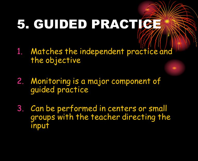 5. GUIDED PRACTICE 1.Matches the independent practice and the objective 2.Monitoring is a major component of guided practice 3.Can be performed in cen