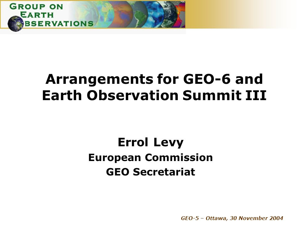GEO-5 – Ottawa, 30 November 2004 Arrangements for GEO-6 and Earth Observation Summit III Errol Levy European Commission GEO Secretariat
