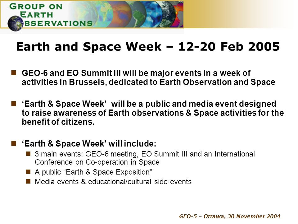 GEO-5 – Ottawa, 30 November 2004 Earth and Space Week – 12-20 Feb 2005 GEO-6 and EO Summit III will be major events in a week of activities in Brussels, dedicated to Earth Observation and Space Earth & Space Week will be a public and media event designed to raise awareness of Earth observations & Space activities for the benefit of citizens.