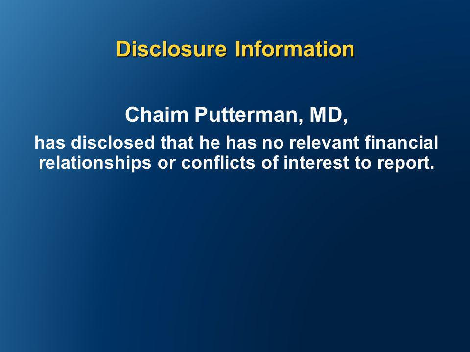 Disclosure Information Chaim Putterman, MD, has disclosed that he has no relevant financial relationships or conflicts of interest to report.