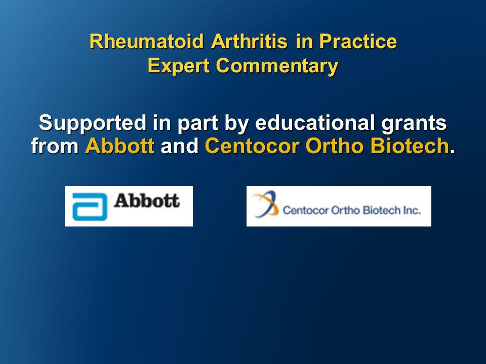 Supported in part by educational grants from Abbott and Centocor Ortho Biotech. Rheumatoid Arthritis in Practice Expert Commentary