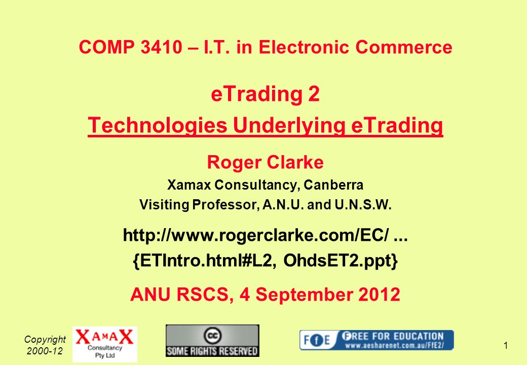 Copyright 2000-12 1 COMP 3410 – I.T. in Electronic Commerce eTrading 2 Technologies Underlying eTrading Roger Clarke Xamax Consultancy, Canberra Visit