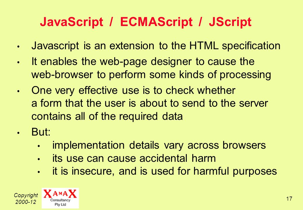 Copyright 2000-12 17 JavaScript / ECMAScript / JScript Javascript is an extension to the HTML specification It enables the web-page designer to cause the web-browser to perform some kinds of processing One very effective use is to check whether a form that the user is about to send to the server contains all of the required data But: implementation details vary across browsers its use can cause accidental harm it is insecure, and is used for harmful purposes