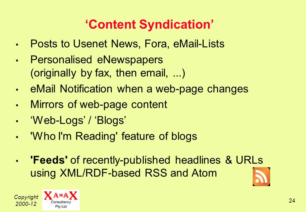 Copyright 2000-12 24 Content Syndication Posts to Usenet News, Fora, eMail-Lists Personalised eNewspapers (originally by fax, then email,...) eMail Notification when a web-page changes Mirrors of web-page content Web-Logs / Blogs Who I m Reading feature of blogs Feeds of recently-published headlines & URLs using XML/RDF-based RSS and Atom