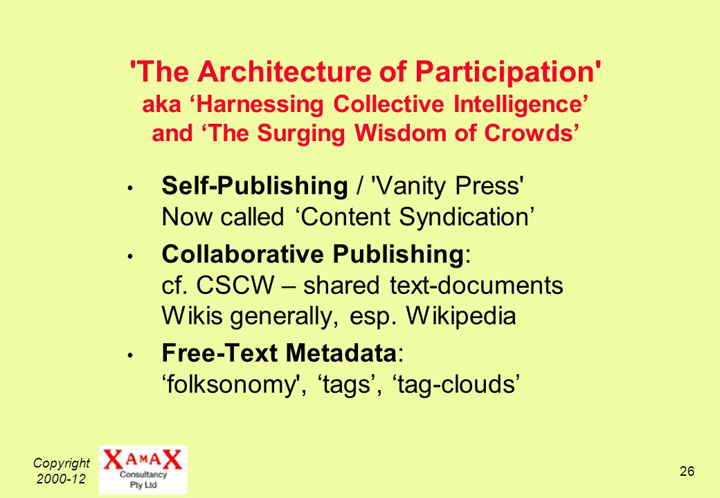 Copyright 2000-12 26 The Architecture of Participation aka Harnessing Collective Intelligence and The Surging Wisdom of Crowds Self-Publishing / Vanity Press Now called Content Syndication Collaborative Publishing: cf.