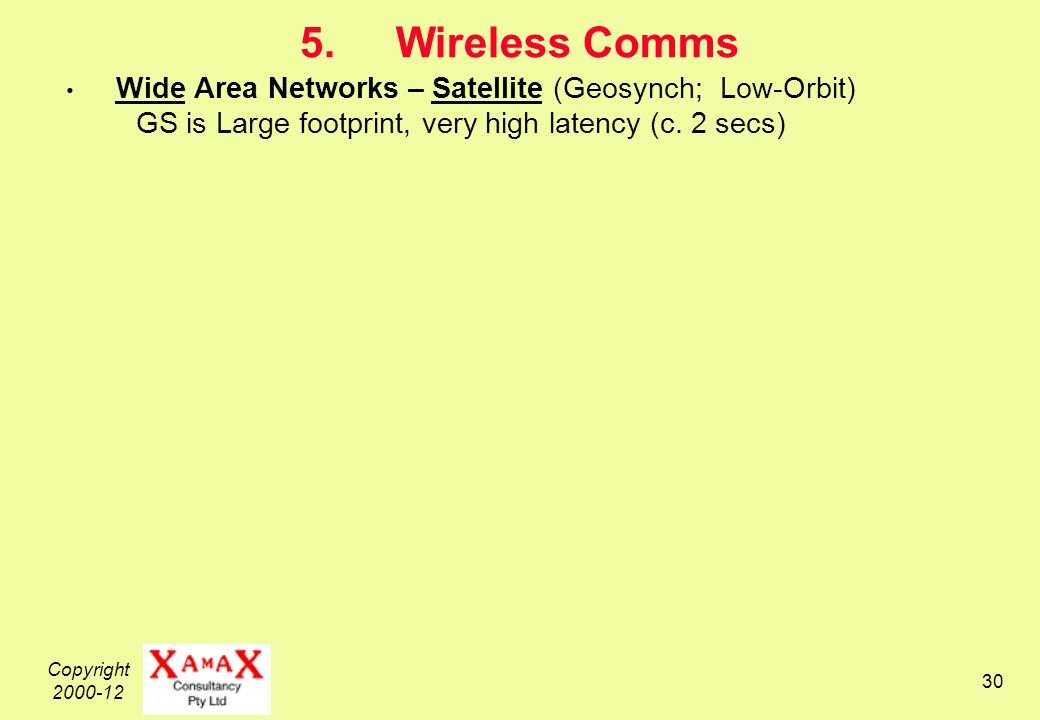 Copyright 2000-12 30 5.Wireless Comms Wide Area Networks – Satellite (Geosynch; Low-Orbit) GS is Large footprint, very high latency (c.