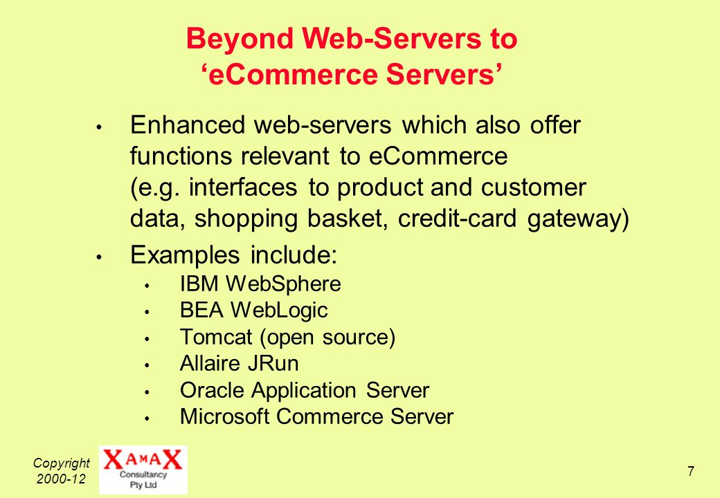 Copyright 2000-12 7 Beyond Web-Servers to eCommerce Servers Enhanced web-servers which also offer functions relevant to eCommerce (e.g.