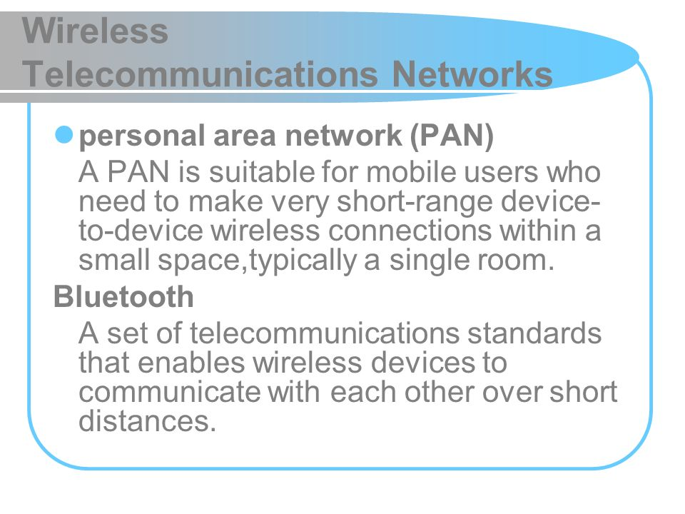 Wireless Telecommunications Networks personal area network (PAN) A PAN is suitable for mobile users who need to make very short-range device- to-devic