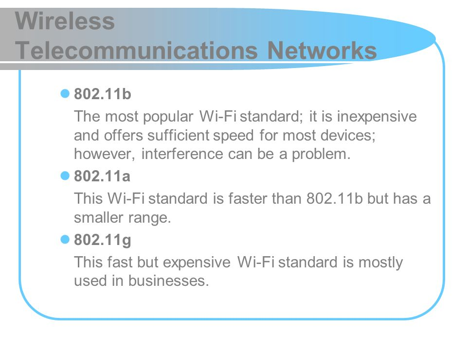 Wireless Telecommunications Networks 802.11b The most popular Wi-Fi standard; it is inexpensive and offers sufficient speed for most devices; however,