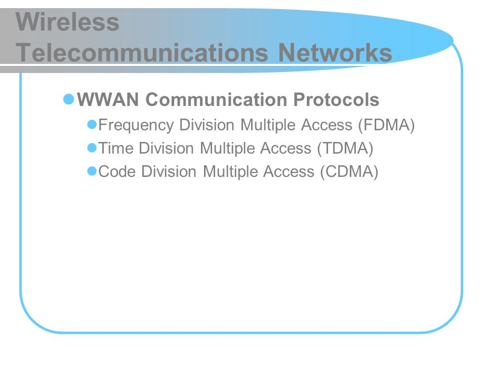 Wireless Telecommunications Networks WWAN Communication Protocols Frequency Division Multiple Access (FDMA) Time Division Multiple Access (TDMA) Code