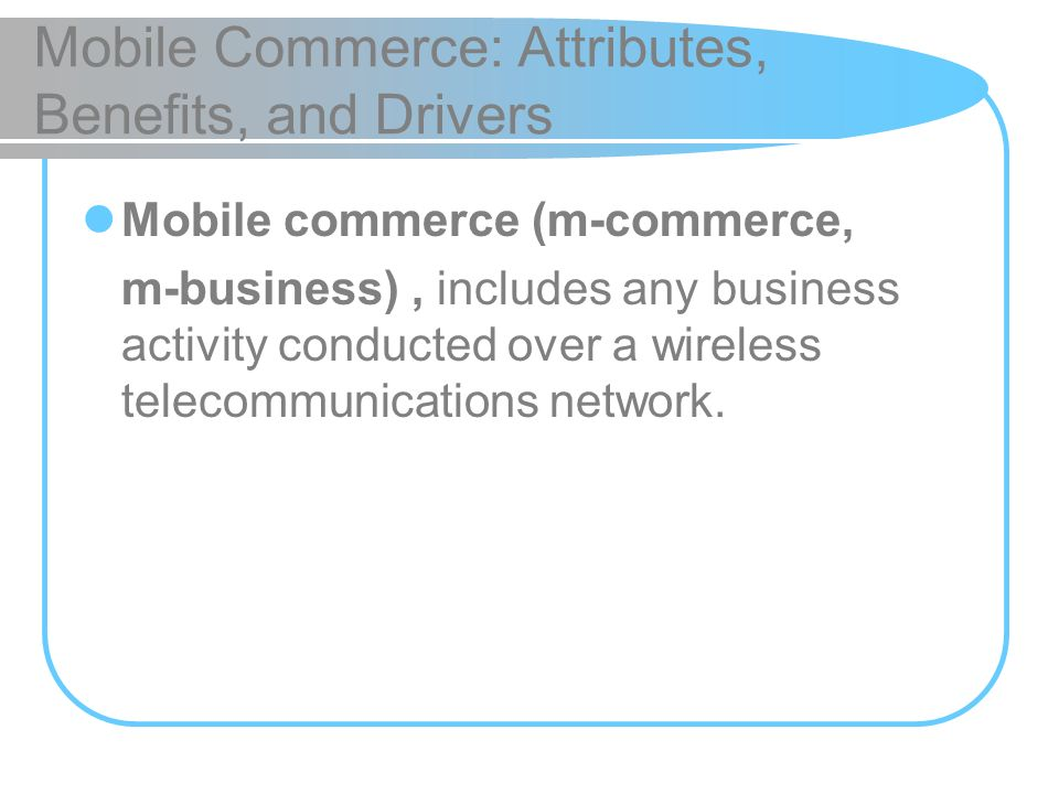 Mobile Commerce: Attributes, Benefits, and Drivers Mobile commerce (m-commerce, m-business), includes any business activity conducted over a wireless