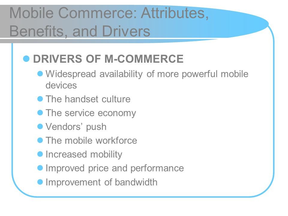 Mobile Commerce: Attributes, Benefits, and Drivers DRIVERS OF M-COMMERCE Widespread availability of more powerful mobile devices The handset culture T
