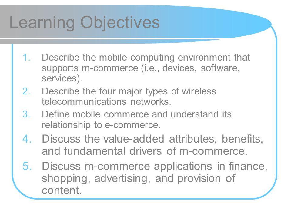 Learning Objectives 1.Describe the mobile computing environment that supports m-commerce (i.e., devices, software, services). 2.Describe the four majo