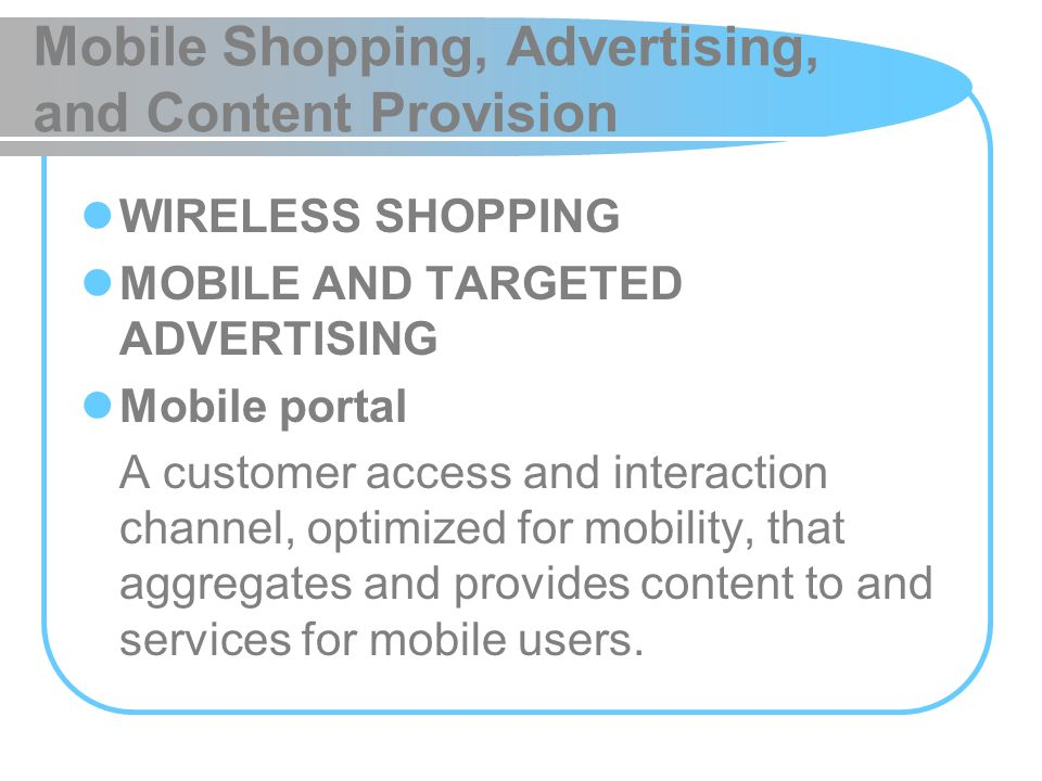 Mobile Shopping, Advertising, and Content Provision WIRELESS SHOPPING MOBILE AND TARGETED ADVERTISING Mobile portal A customer access and interaction