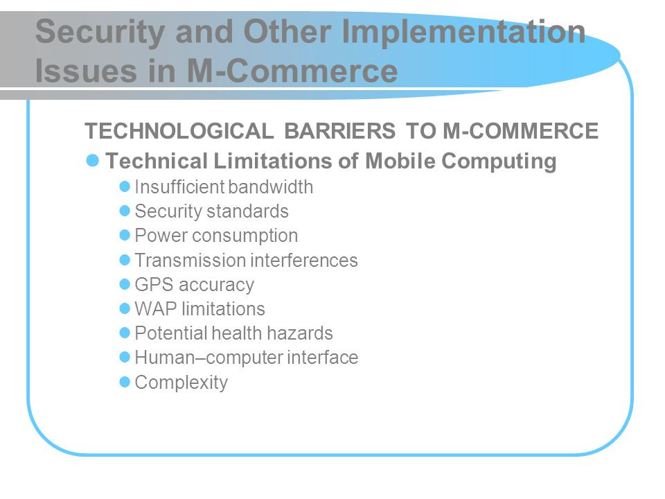 Security and Other Implementation Issues in M-Commerce TECHNOLOGICAL BARRIERS TO M-COMMERCE Technical Limitations of Mobile Computing Insufficient ban