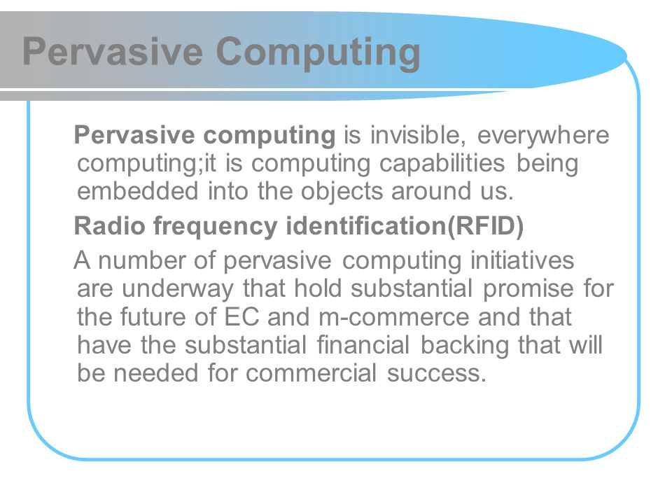 Pervasive Computing Pervasive computing is invisible, everywhere computing;it is computing capabilities being embedded into the objects around us. Rad