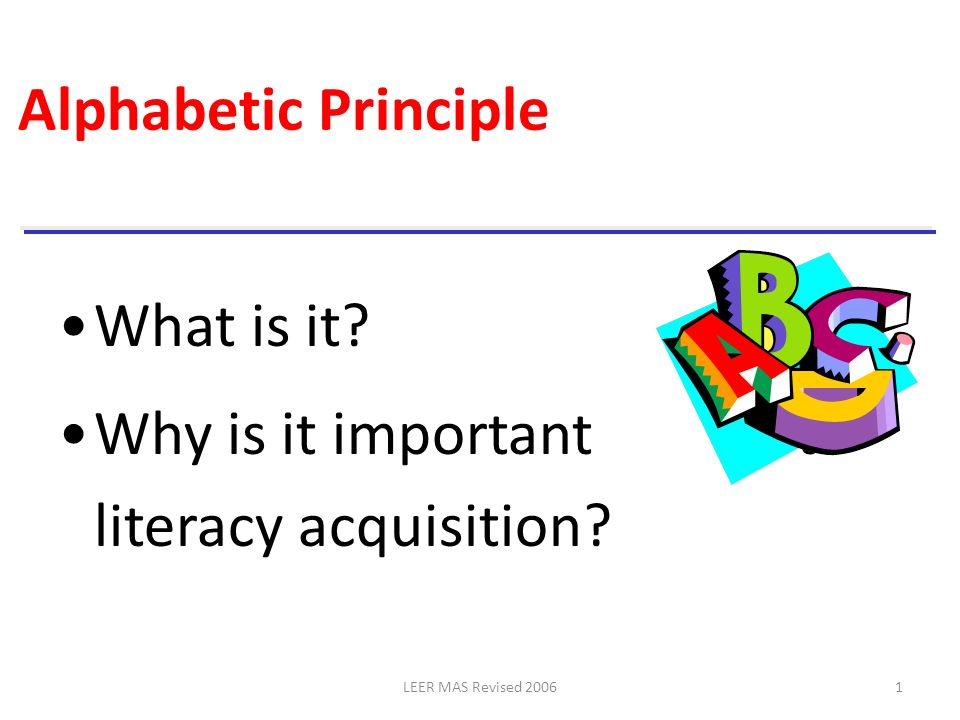 LEER MAS Revised 20061 Alphabetic Principle What is it? Why is it important to literacy acquisition?