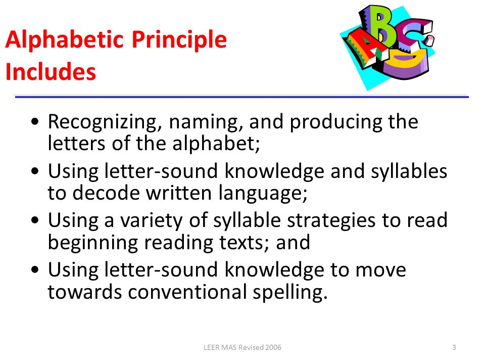 LEER MAS Revised 200614 Monitoring Student Progress Graphophonemic Knowledge (K) –Letter-name identification –Letter-to-sound linking Graphophonemic Knowledge (1) –Letter-to-sound linking only Sight Words (K) Word Reading (1 and 2) Dictation (2) Reading Accuracy and Fluency (1 and 2) In the Tejas LEE, alphabetic principle is assessed in the sections called