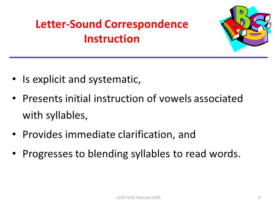LEER MAS Revised 20067 Guidelines for Teaching Letter-Sound Correspondence Teach more frequently-used letters and sounds Establish a logical order of introduction Begin with a productive sequence that permits making and reading syllables and then words as quickly as possible Separate the introduction of auditorily similar letter- sound correspondences Introduce a few letter-sound correspondences at a time Provide many opportunities for practice