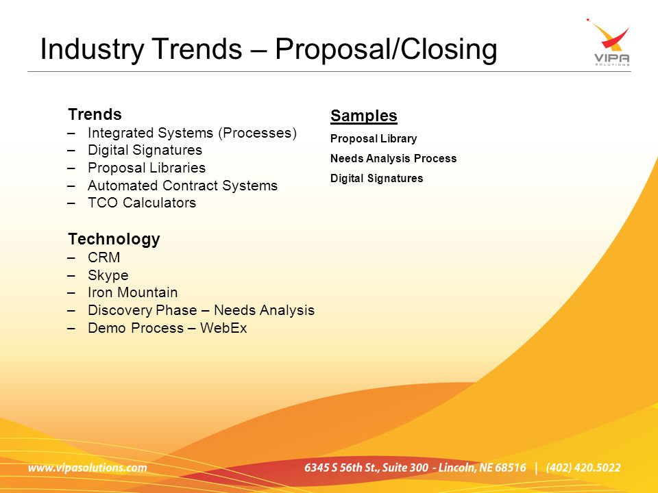 Trends –Integrated Systems (Processes) –Digital Signatures –Proposal Libraries –Automated Contract Systems –TCO Calculators Technology –CRM –Skype –Iron Mountain –Discovery Phase – Needs Analysis –Demo Process – WebEx Industry Trends – Proposal/Closing Samples Proposal Library Needs Analysis Process Digital Signatures